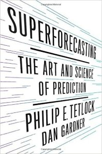 Superforecasting: The Art and Science of Prediction. By Philip E. Tetlock and Dan Gardner